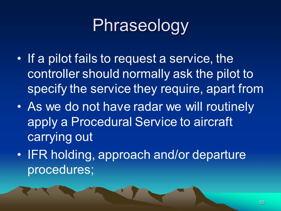 Phraseology If a pilot fails to request a service, the controller should normally ask the pilot to specify the service they require, apart from.