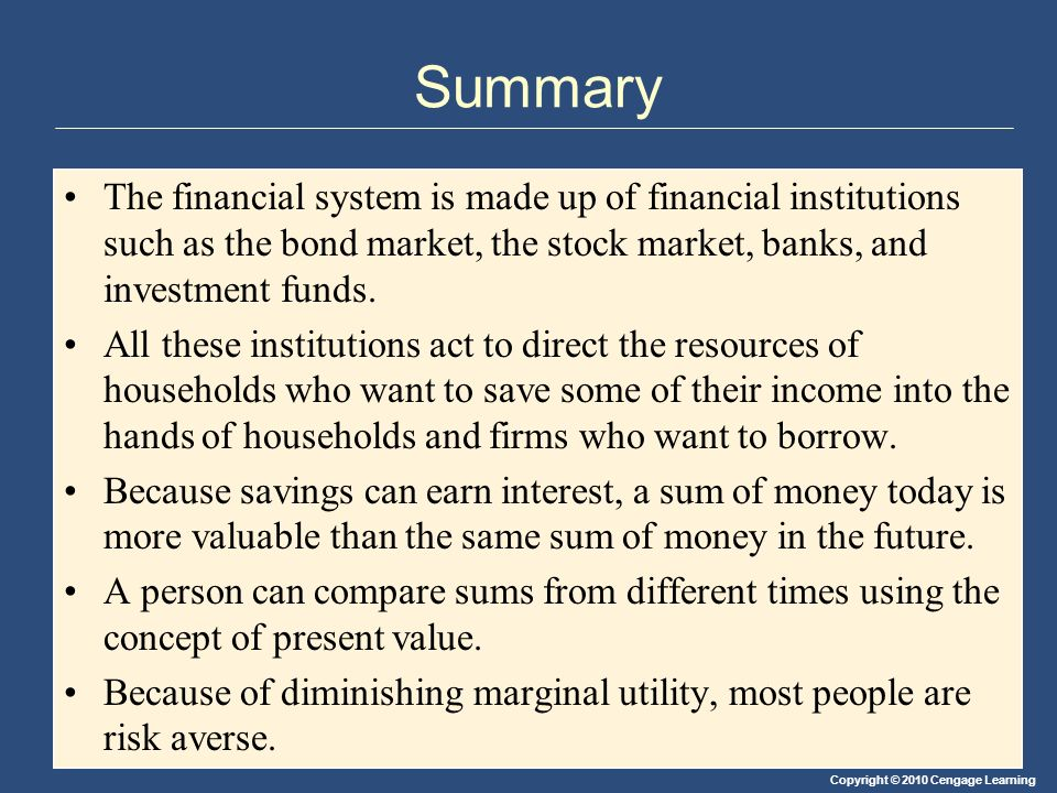 Summary The financial system is made up of financial institutions such as the bond market, the stock market, banks, and investment funds.