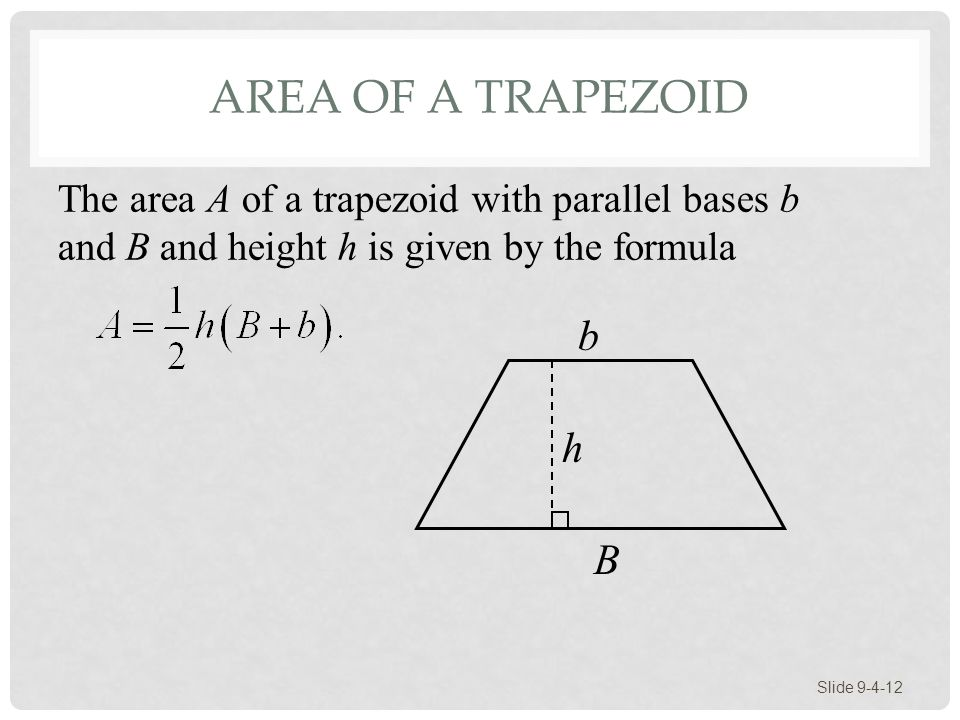 Area of a Trapezoid The area A of a trapezoid with parallel bases b and B and height h is given by the formula.