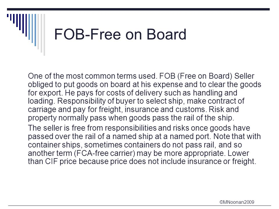 contract law free on board fob Definition of free on board: a sale of goods free on board imports that they are to be delivered on board the cars, vessels, etc, without expense to the buyer for packing, cartage, or other such chargesin a contract for sale and delivery of goods free on board vessel, the seller is under no obligation to act until the buyer names the ship.
