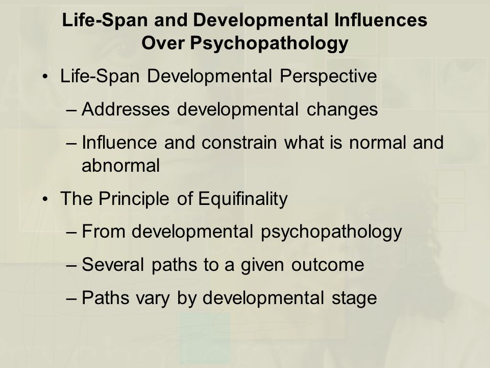 Life-Span and Developmental Influences Over Psychopathology