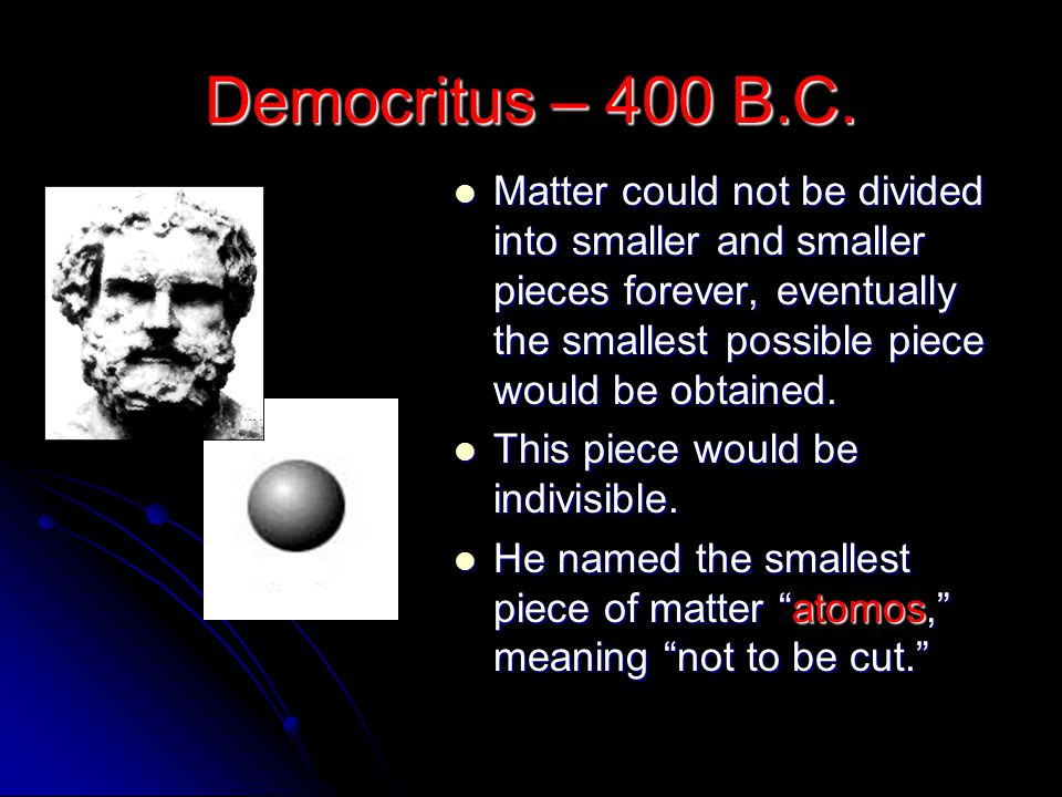 Democritus – 400 B.C. Matter could not be divided into smaller and smaller pieces forever, eventually the smallest possible piece would be obtained.