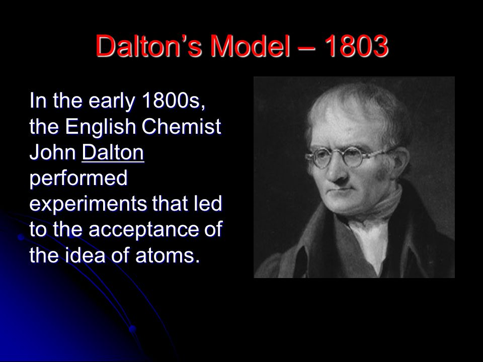 Dalton's Model – 1803 In the early 1800s, the English Chemist John Dalton performed experiments that led to the acceptance of the idea of atoms.