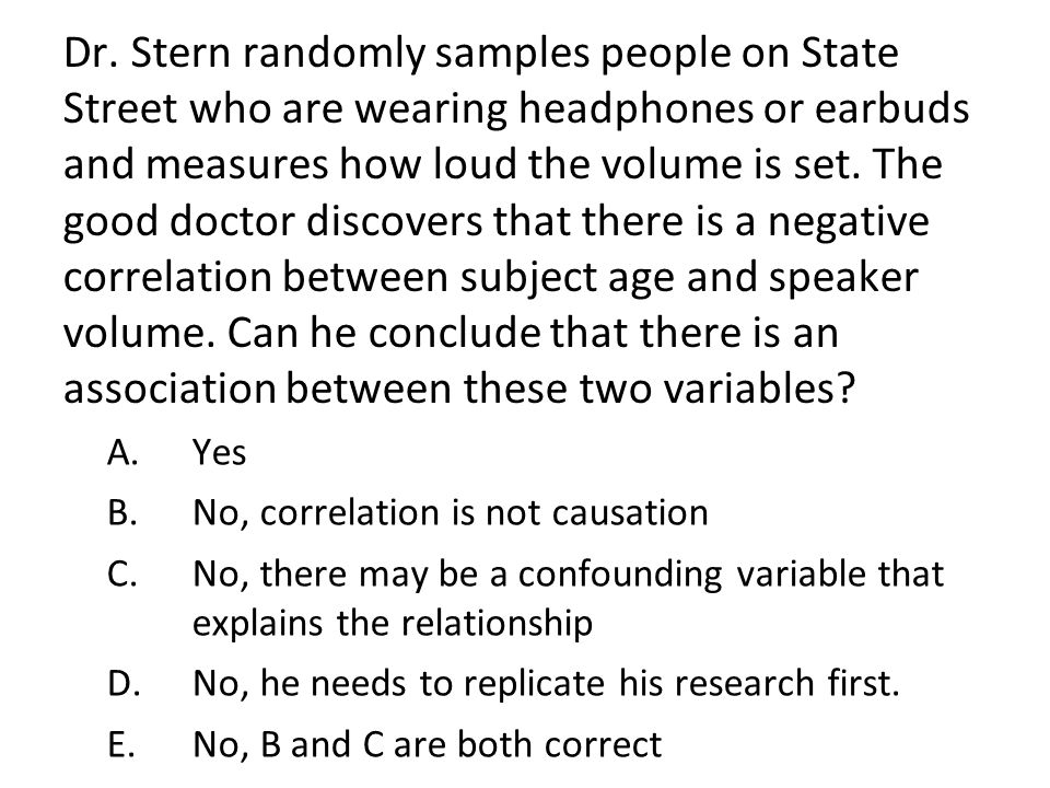 Dr. Stern randomly samples people on State Street who are wearing headphones or earbuds and measures how loud the volume is set. The good doctor discovers that there is a negative correlation between subject age and speaker volume. Can he conclude that there is an association between these two variables