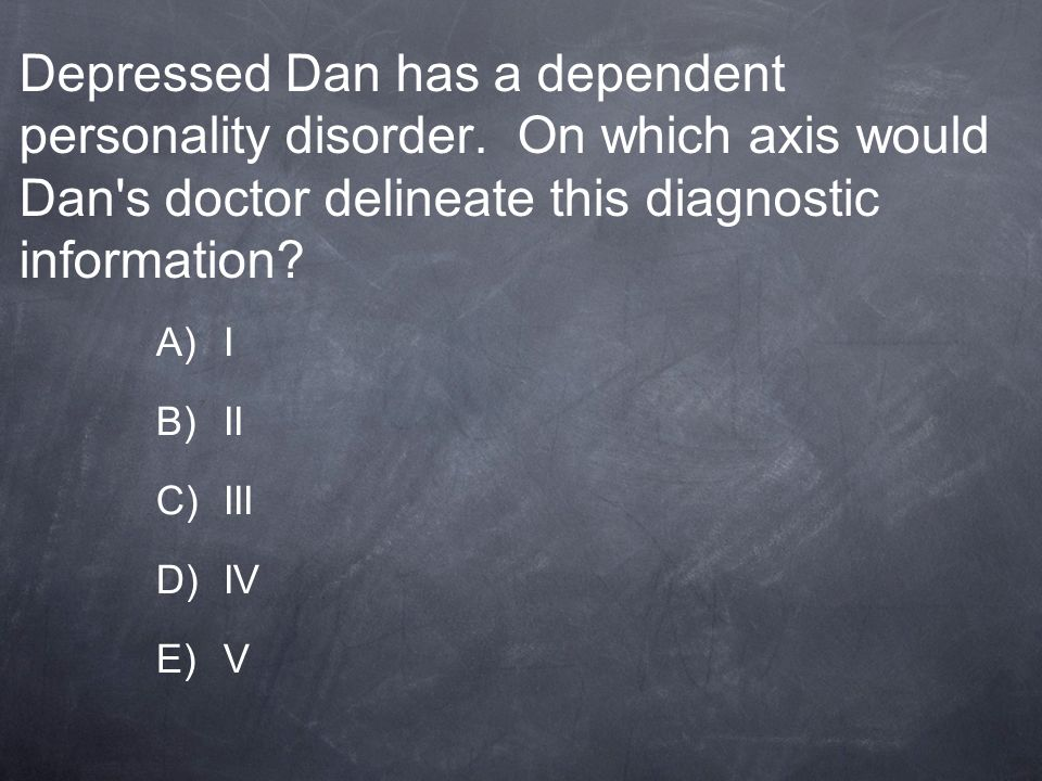 Depressed Dan has a dependent personality disorder