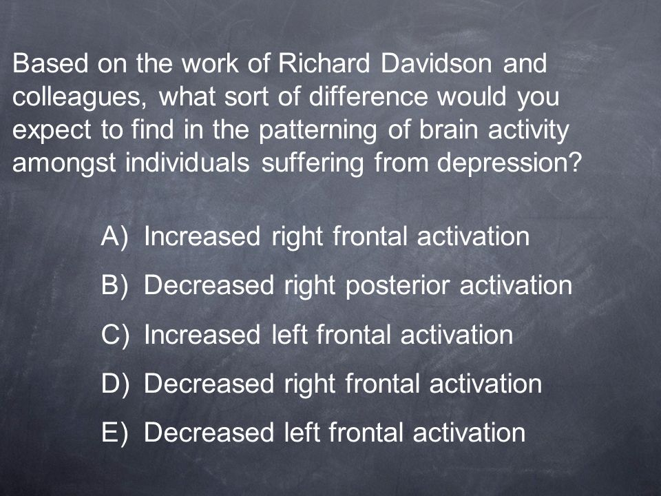 Based on the work of Richard Davidson and colleagues, what sort of difference would you expect to find in the patterning of brain activity amongst individuals suffering from depression