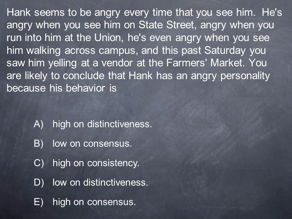Hank seems to be angry every time that you see him