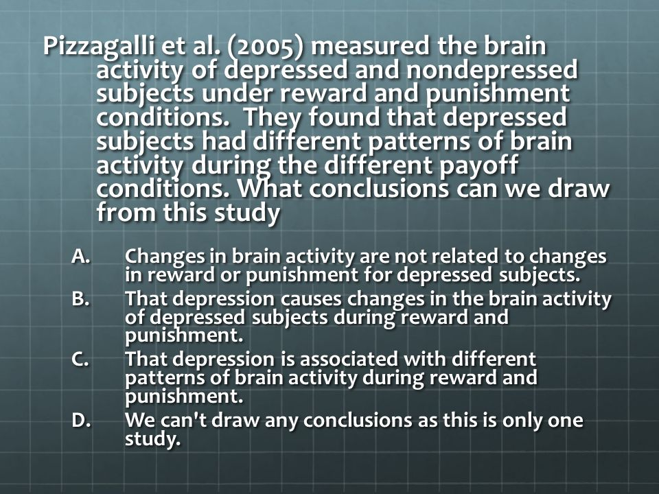 Pizzagalli et al. (2005) measured the brain activity of depressed and nondepressed subjects under reward and punishment conditions. They found that depressed subjects had different patterns of brain activity during the different payoff conditions. What conclusions can we draw from this study
