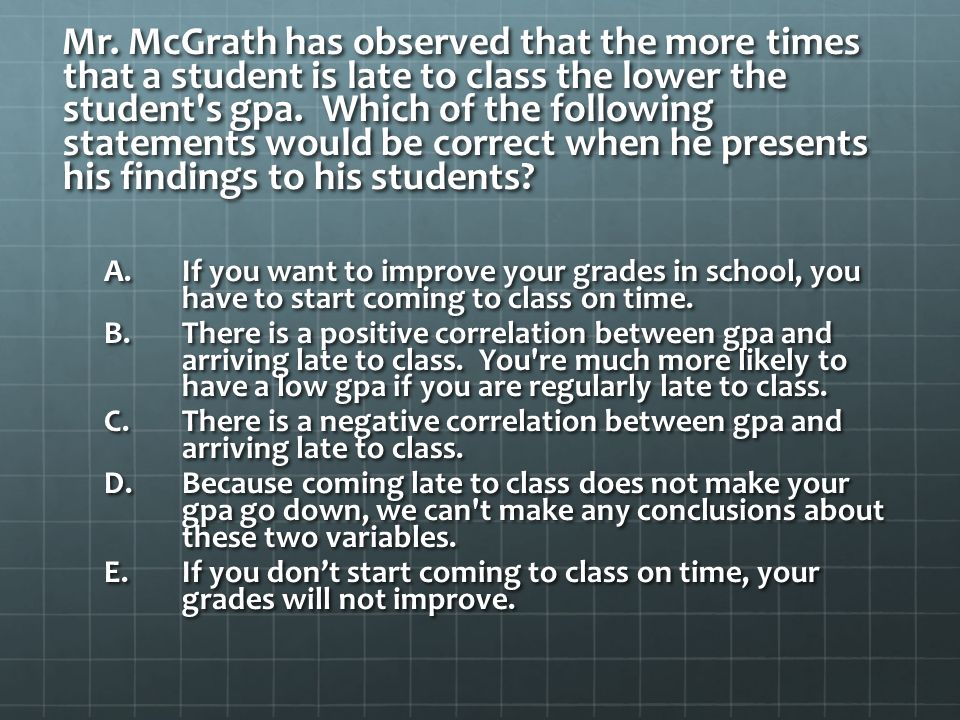 Mr. McGrath has observed that the more times that a student is late to class the lower the student s gpa. Which of the following statements would be correct when he presents his findings to his students