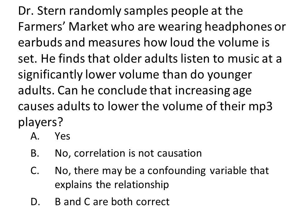 Dr. Stern randomly samples people at the Farmers' Market who are wearing headphones or earbuds and measures how loud the volume is set. He finds that older adults listen to music at a significantly lower volume than do younger adults. Can he conclude that increasing age causes adults to lower the volume of their mp3 players