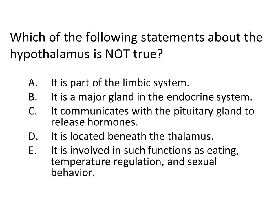 Which of the following statements about the hypothalamus is NOT true