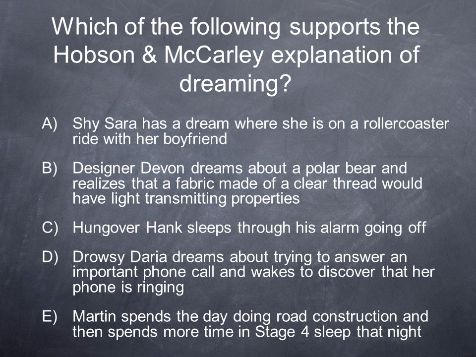 Which of the following supports the Hobson & McCarley explanation of dreaming