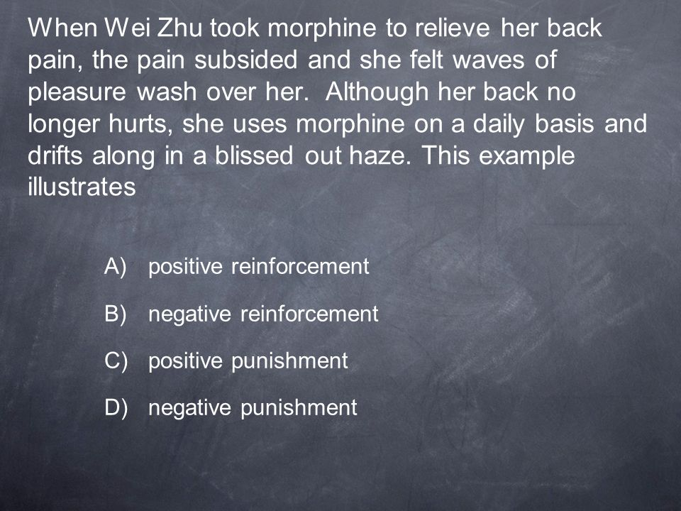 When Wei Zhu took morphine to relieve her back pain, the pain subsided and she felt waves of pleasure wash over her. Although her back no longer hurts, she uses morphine on a daily basis and drifts along in a blissed out haze. This example illustrates