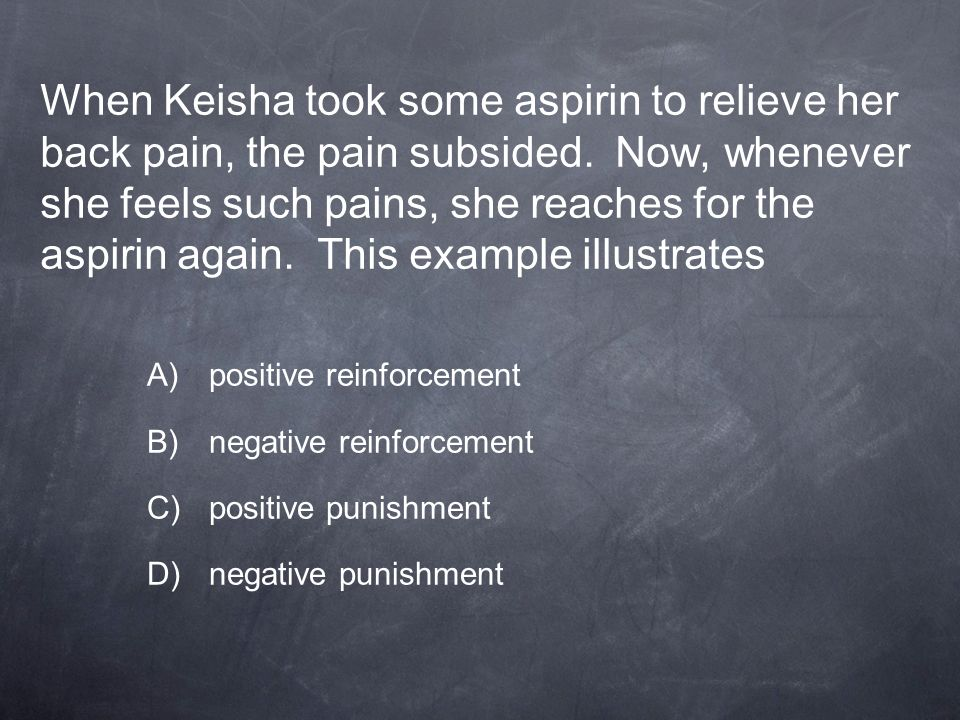 When Keisha took some aspirin to relieve her back pain, the pain subsided. Now, whenever she feels such pains, she reaches for the aspirin again. This example illustrates