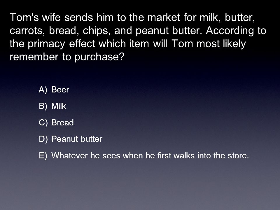 Tom s wife sends him to the market for milk, butter, carrots, bread, chips, and peanut butter. According to the primacy effect which item will Tom most likely remember to purchase