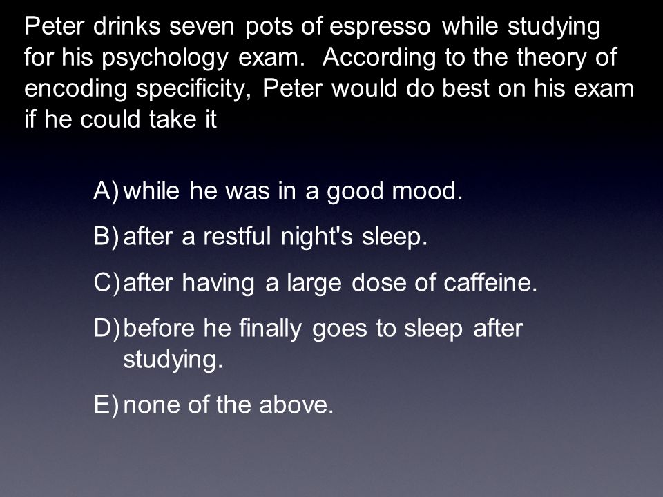 Peter drinks seven pots of espresso while studying for his psychology exam. According to the theory of encoding specificity, Peter would do best on his exam if he could take it