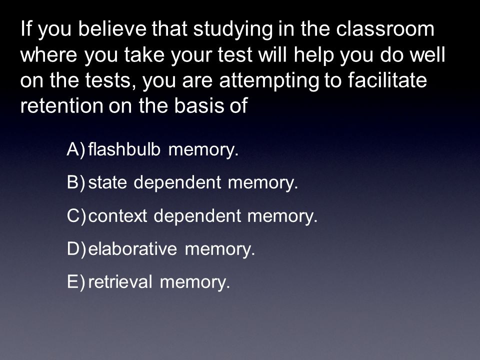 If you believe that studying in the classroom where you take your test will help you do well on the tests, you are attempting to facilitate retention on the basis of