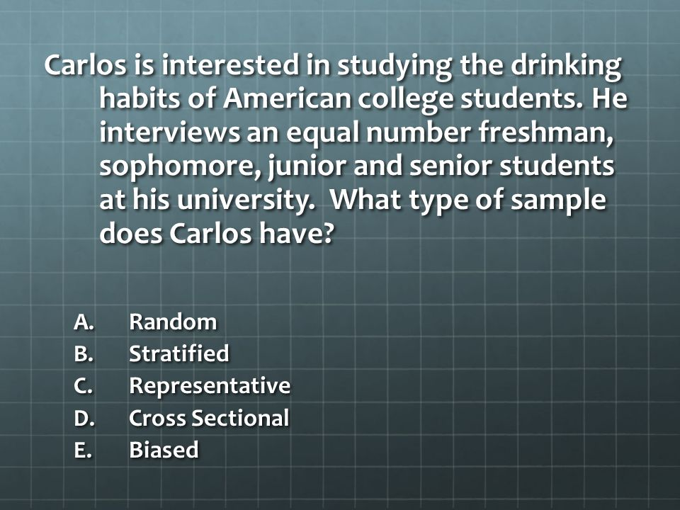 Carlos is interested in studying the drinking habits of American college students. He interviews an equal number freshman, sophomore, junior and senior students at his university. What type of sample does Carlos have