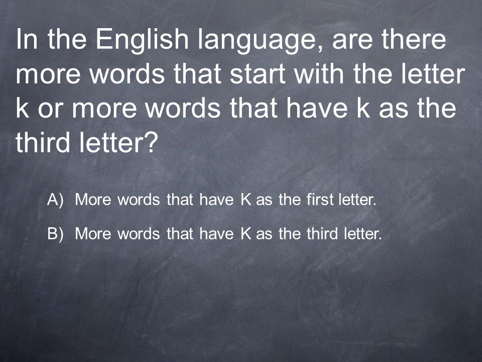 In the English language, are there more words that start with the letter k or more words that have k as the third letter