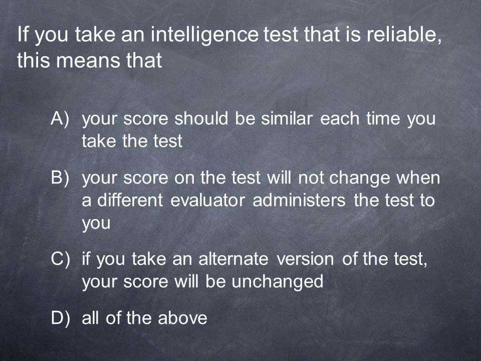 If you take an intelligence test that is reliable, this means that