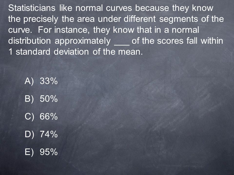 Statisticians like normal curves because they know the precisely the area under different segments of the curve. For instance, they know that in a normal distribution approximately ___ of the scores fall within 1 standard deviation of the mean.