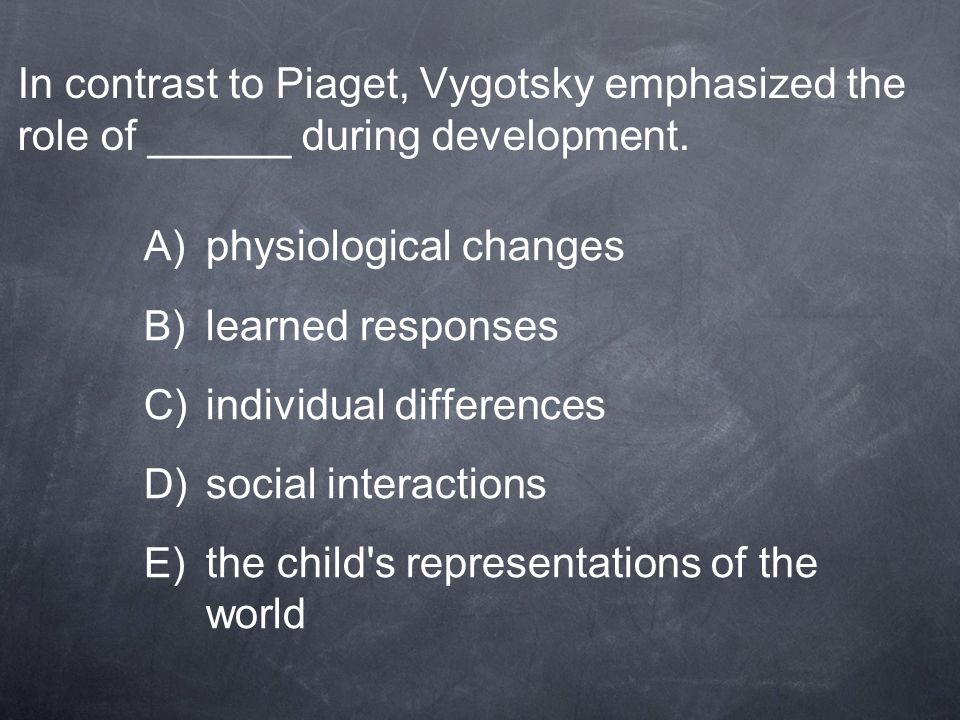 In contrast to Piaget, Vygotsky emphasized the role of ______ during development.