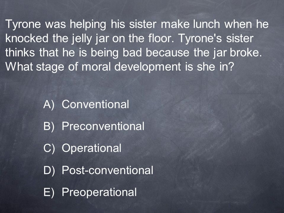 Tyrone was helping his sister make lunch when he knocked the jelly jar on the floor. Tyrone s sister thinks that he is being bad because the jar broke. What stage of moral development is she in