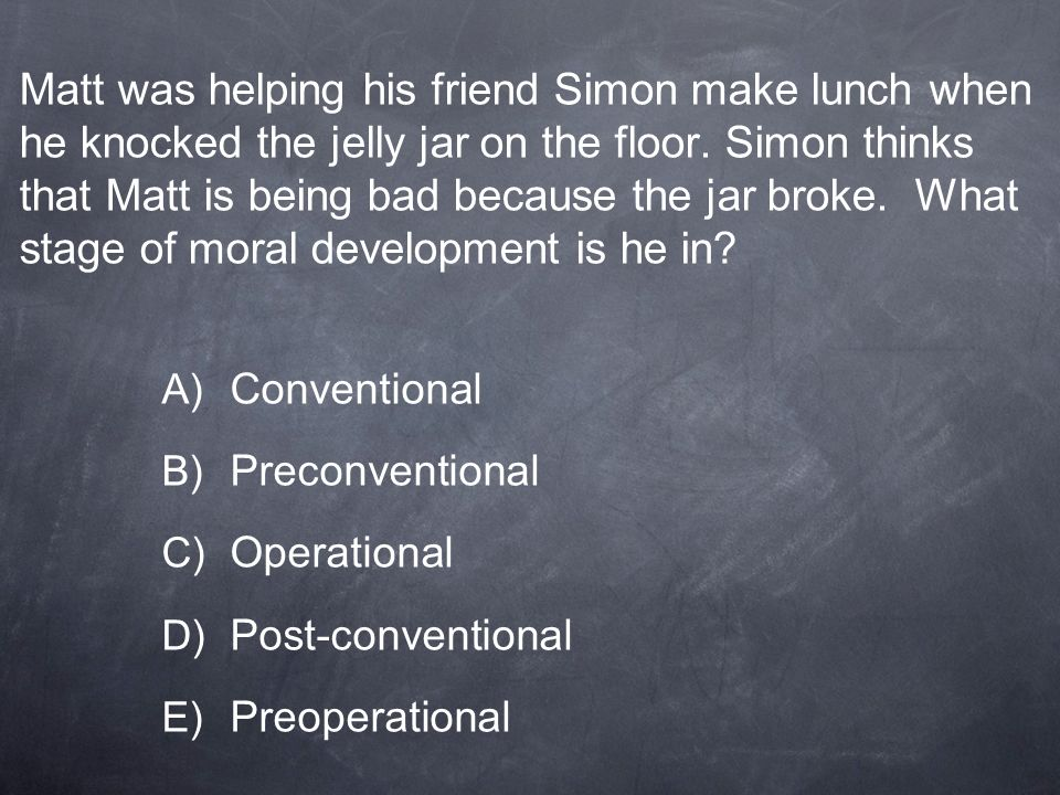 Matt was helping his friend Simon make lunch when he knocked the jelly jar on the floor. Simon thinks that Matt is being bad because the jar broke. What stage of moral development is he in