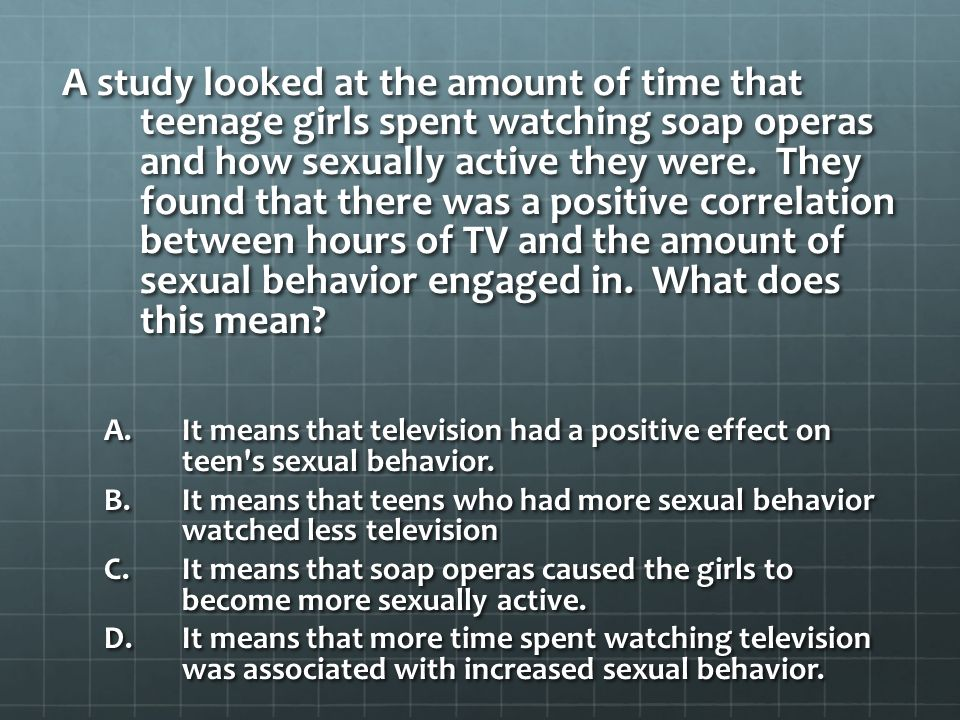 A study looked at the amount of time that teenage girls spent watching soap operas and how sexually active they were. They found that there was a positive correlation between hours of TV and the amount of sexual behavior engaged in. What does this mean
