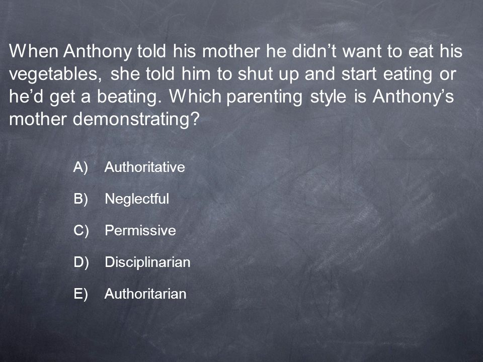 When Anthony told his mother he didn't want to eat his vegetables, she told him to shut up and start eating or he'd get a beating. Which parenting style is Anthony's mother demonstrating