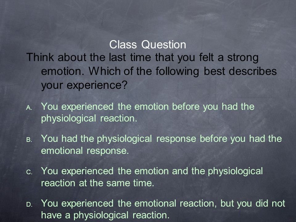 Class Question Think about the last time that you felt a strong emotion. Which of the following best describes your experience