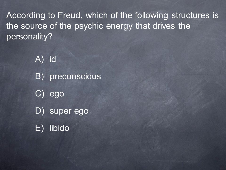 According to Freud, which of the following structures is the source of the psychic energy that drives the personality