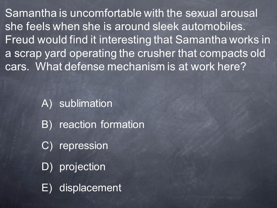 Samantha is uncomfortable with the sexual arousal she feels when she is around sleek automobiles. Freud would find it interesting that Samantha works in a scrap yard operating the crusher that compacts old cars. What defense mechanism is at work here