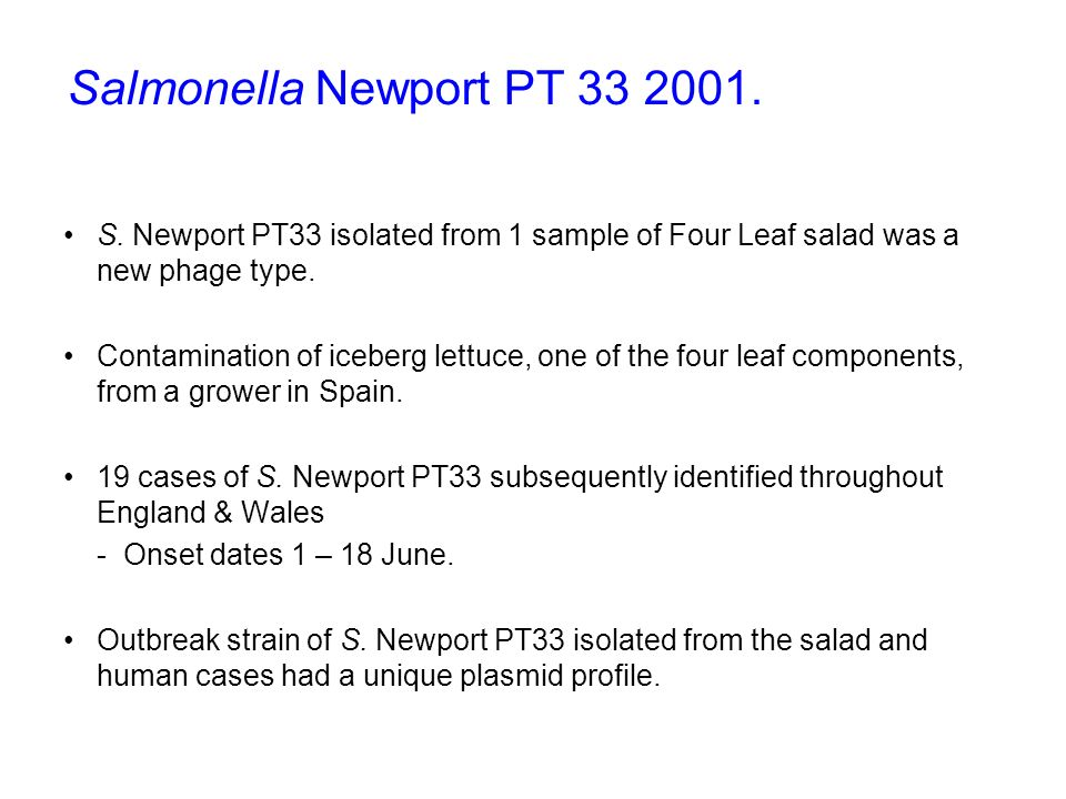 Salmonella Newport PT 33 2001. S. Newport PT33 isolated from 1 sample of Four Leaf salad was a new phage type.