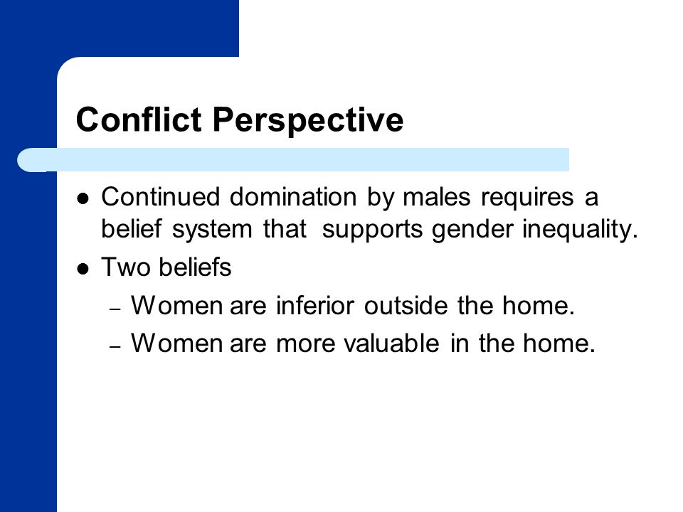 Conflict Perspective Continued domination by males requires a belief system that supports gender inequality.