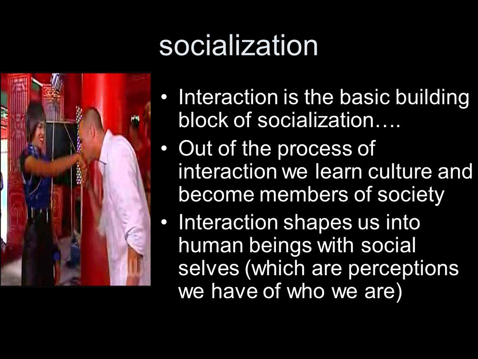 socialization Interaction is the basic building block of socialization….