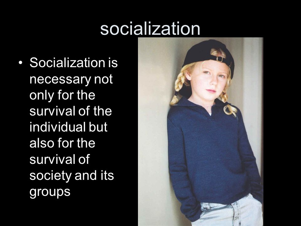 socialization Socialization is necessary not only for the survival of the individual but also for the survival of society and its groups.