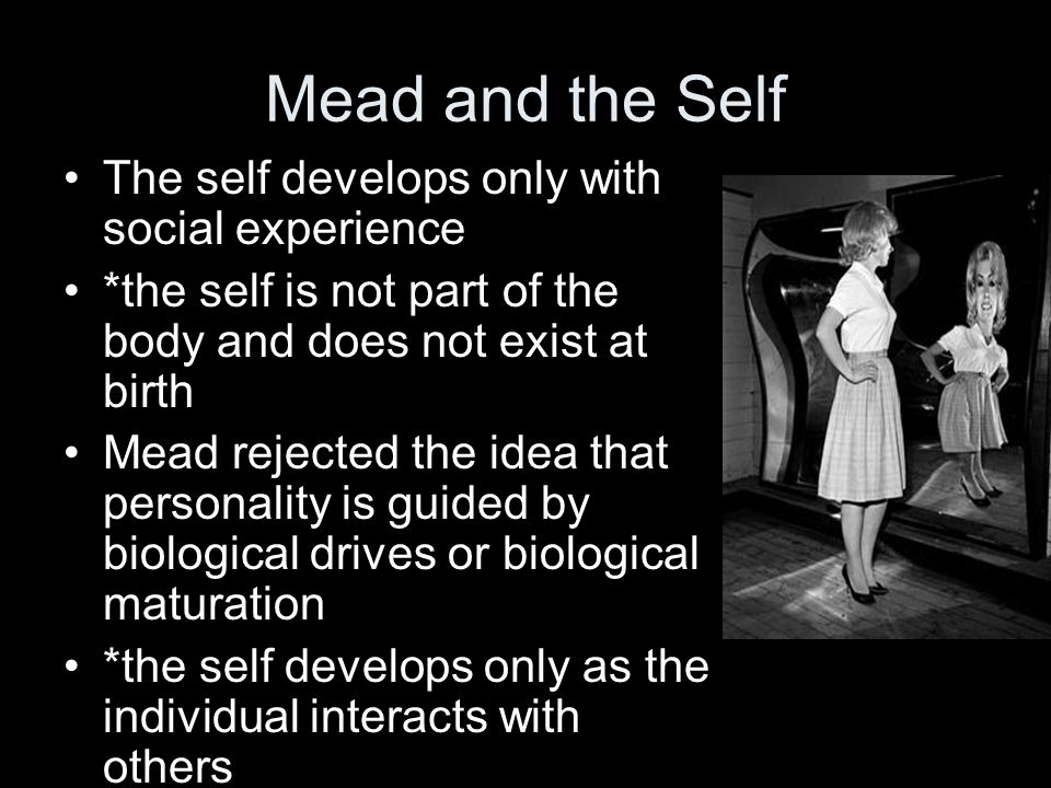 Mead and the Self The self develops only with social experience