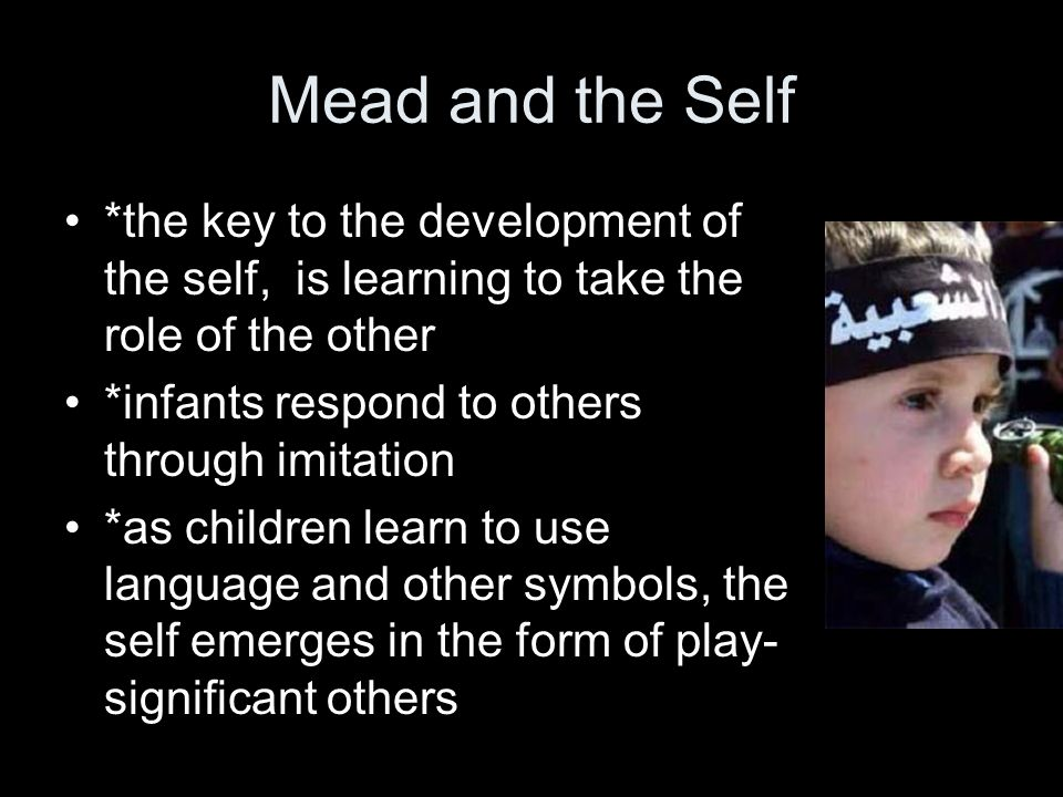 Mead and the Self *the key to the development of the self, is learning to take the role of the other.