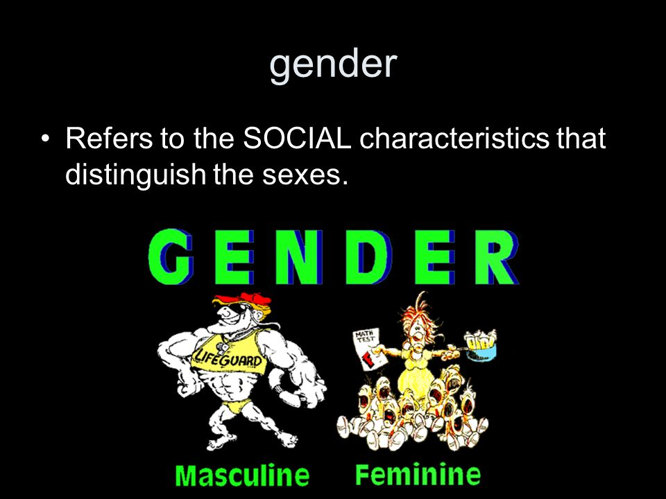 gender Refers to the SOCIAL characteristics that distinguish the sexes.