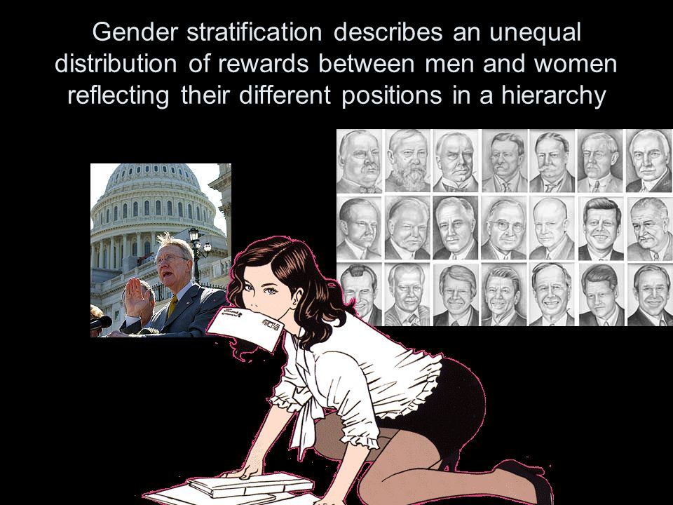 Gender stratification describes an unequal distribution of rewards between men and women reflecting their different positions in a hierarchy