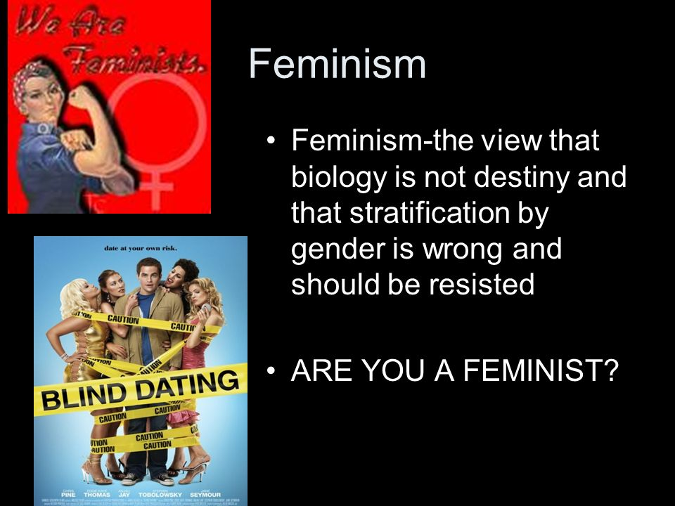 Feminism Feminism-the view that biology is not destiny and that stratification by gender is wrong and should be resisted.