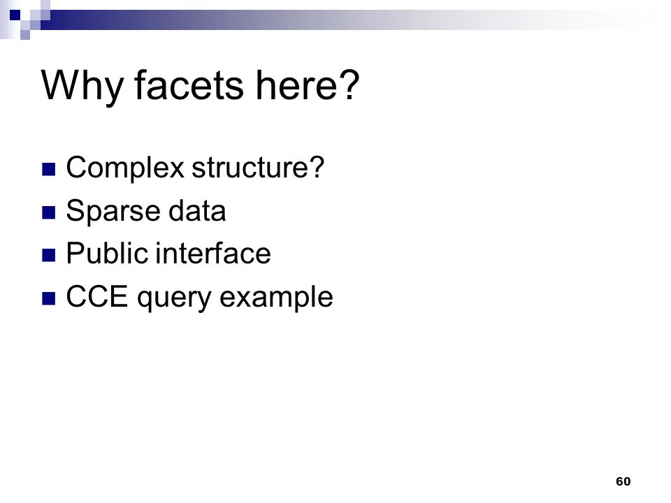 Why facets here Complex structure Sparse data Public interface