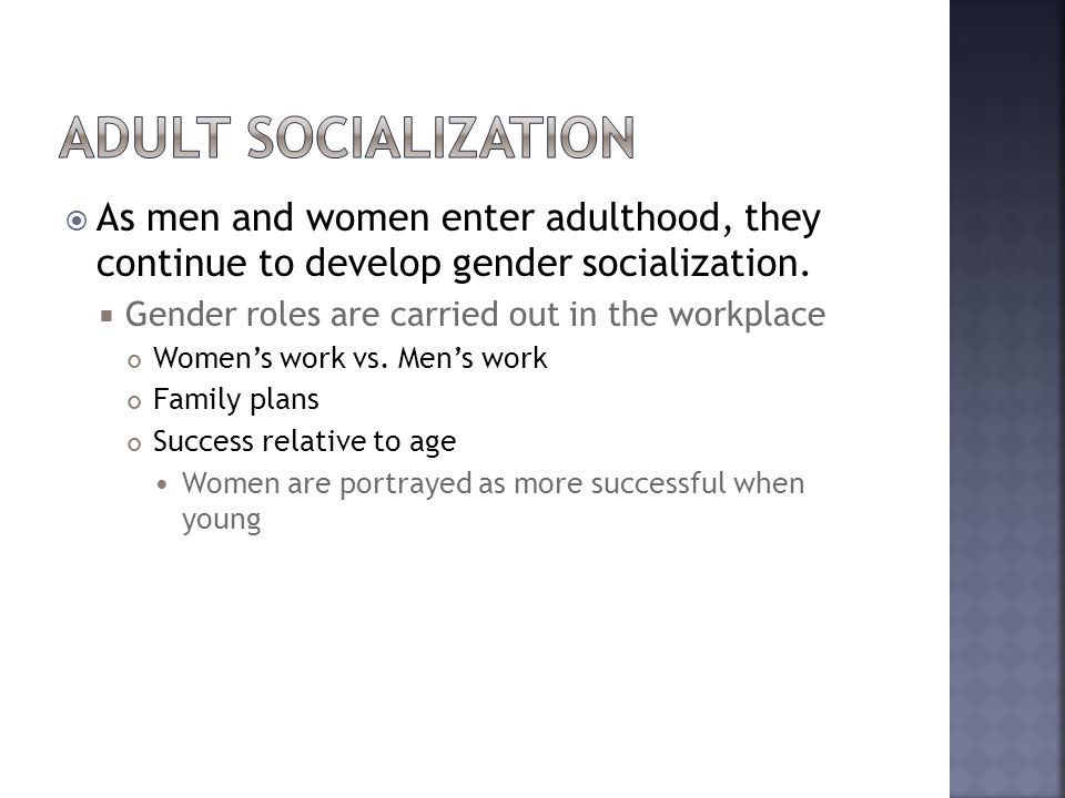 Adult Socialization As men and women enter adulthood, they continue to develop gender socialization.