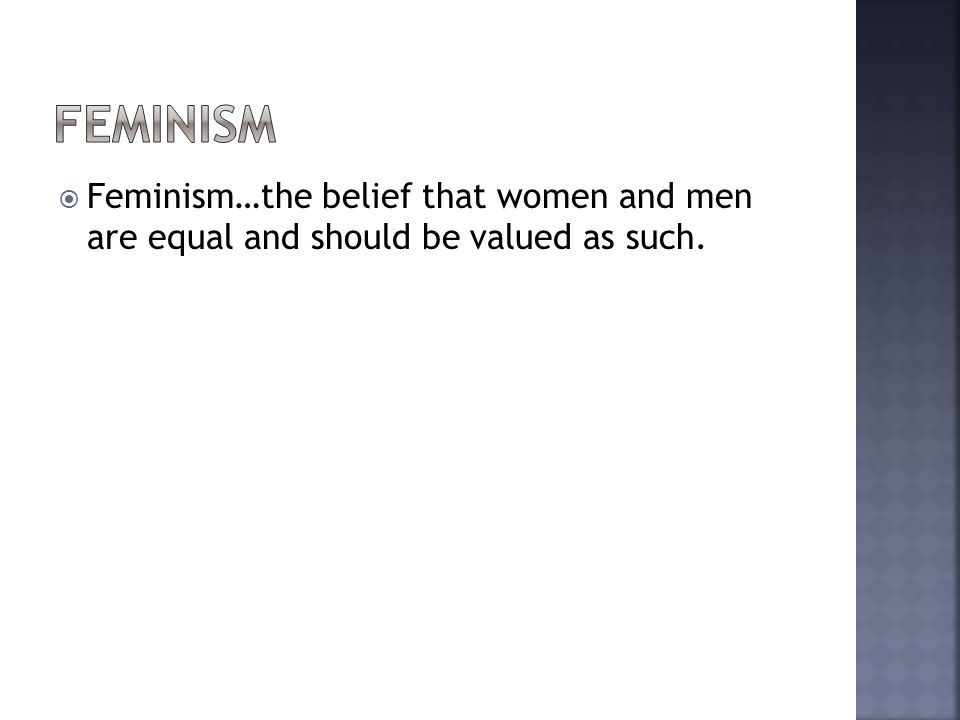 Feminism Feminism…the belief that women and men are equal and should be valued as such.