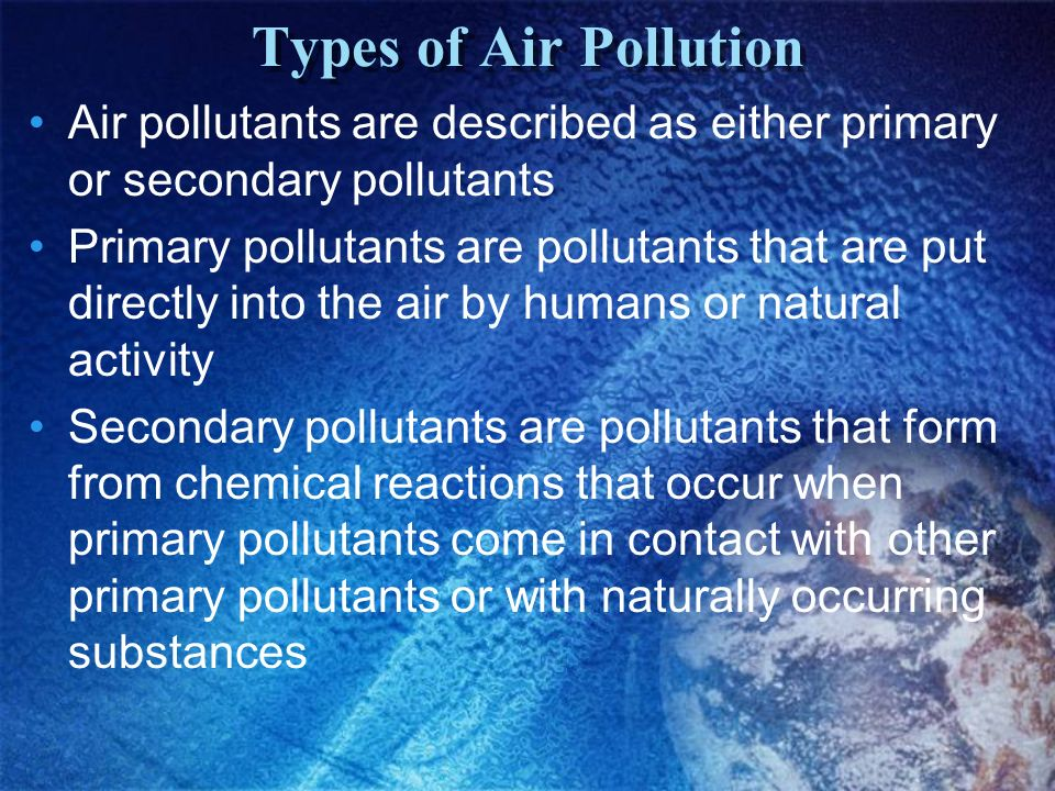 Types of Air Pollution Air pollutants are described as either primary or secondary pollutants.