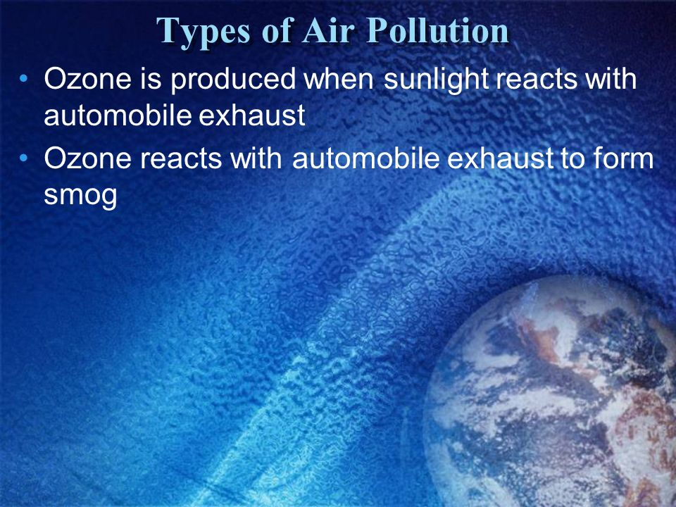 Types of Air Pollution Ozone is produced when sunlight reacts with automobile exhaust.