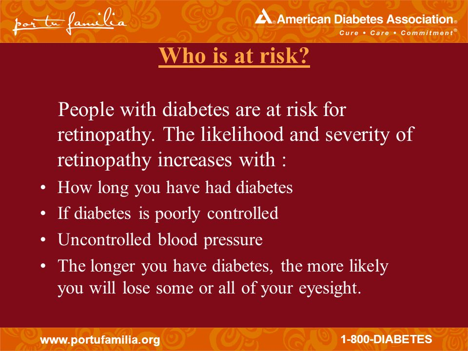 Who is at risk People with diabetes are at risk for retinopathy. The likelihood and severity of retinopathy increases with :