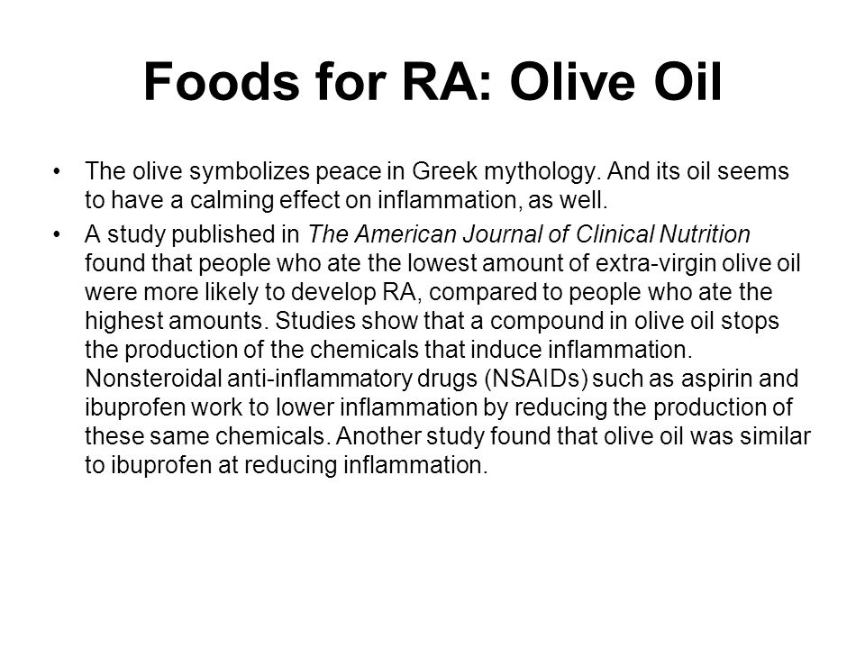 Foods for RA: Olive Oil The olive symbolizes peace in Greek mythology. And its oil seems to have a calming effect on inflammation, as well.