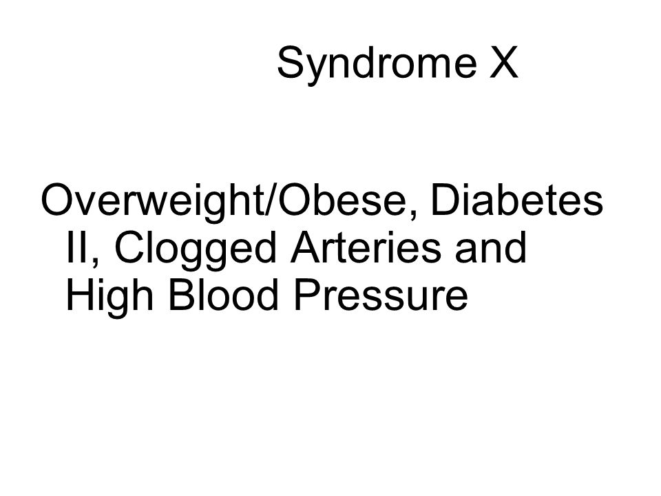 Syndrome X Overweight/Obese, Diabetes II, Clogged Arteries and High Blood Pressure
